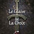 Le glaive ou la croix : sélectionné pour le prix du roman médiéval terres des templiers