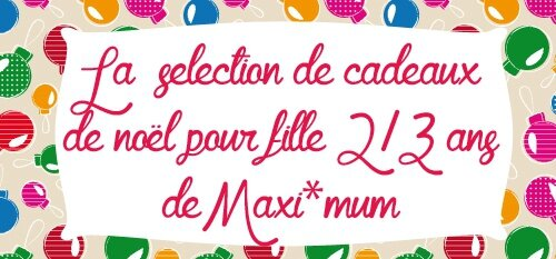 id es cadeaux no l 2 3 ans fille le blog de maxi mum. Black Bedroom Furniture Sets. Home Design Ideas