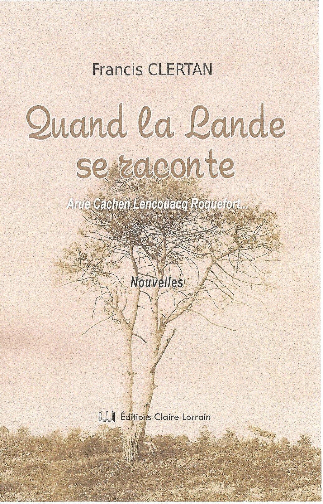 Quand la Lande se raconte : Arue, Cachen, Lencouacq, Roquefort de Francis CLERTAN