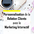 Le marketing interactif, place à la personnalisation de la relation clients