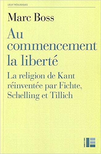 Au commencement la liberté, la religion de Kant réinventée par Fichte, Schelling et Tillich - Marc Boss