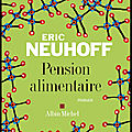 Pension alimentaire - eric neuhoff - editions albin michel